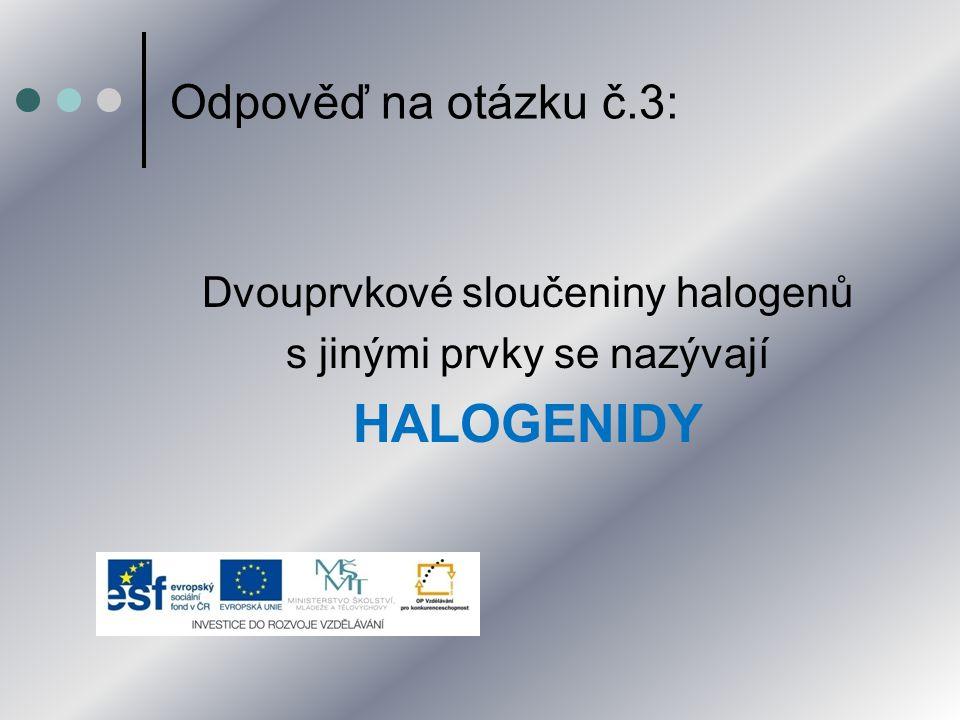 Odpověď na otázku č.3: Dvouprvkové sloučeniny halogenů s jinými prvky se nazývají HALOGENIDY