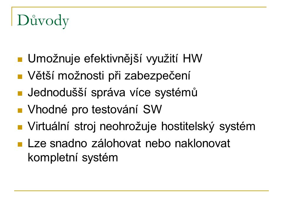 Důvody Umožnuje efektivnější využití HW Větší možnosti při zabezpečení Jednodušší správa více systémů Vhodné pro testování SW Virtuální stroj neohrožuje hostitelský systém Lze snadno zálohovat nebo naklonovat kompletní systém