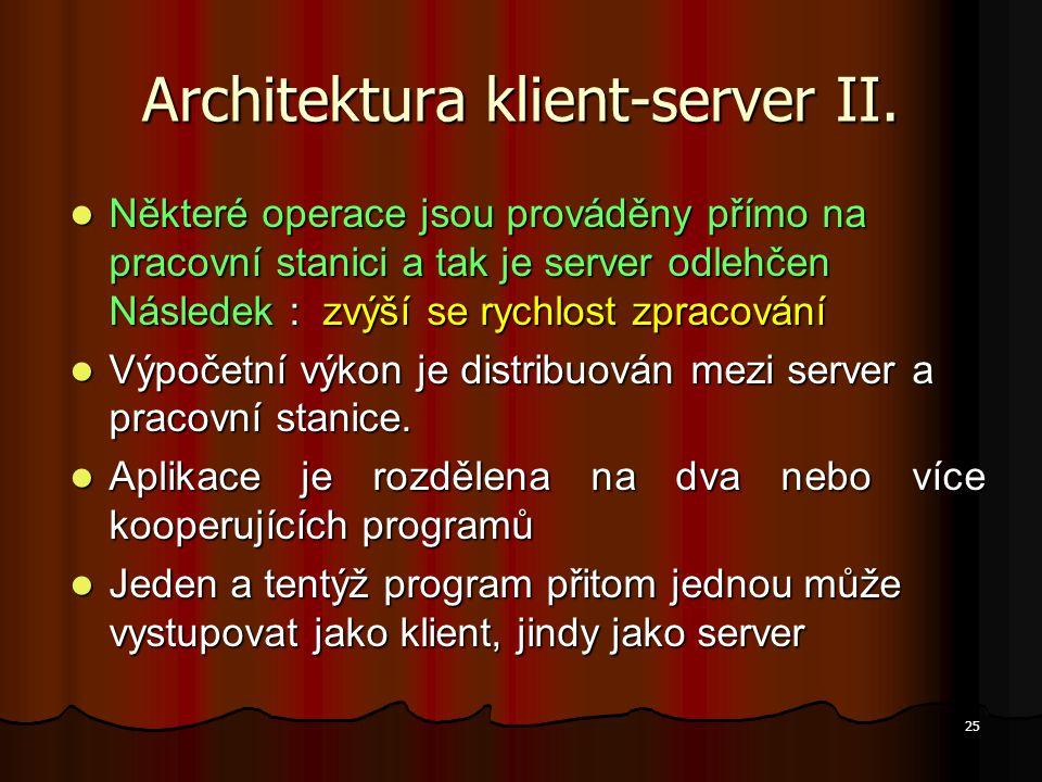 25 Architektura klient-server II. Některé operace jsou prováděny přímo na pracovní stanici a tak je server odlehčen Následek : zvýší se rychlost zprac