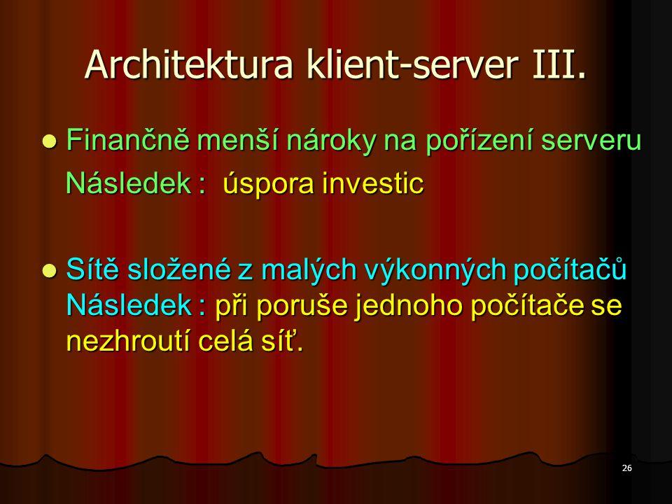 26 Architektura klient-server III. Finančně menší nároky na pořízení serveru Finančně menší nároky na pořízení serveru Následek : úspora investic Násl
