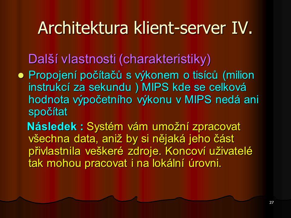 27 Architektura klient-server IV. Další vlastnosti (charakteristiky) Další vlastnosti (charakteristiky) Propojení počítačů s výkonem o tisíců (milion