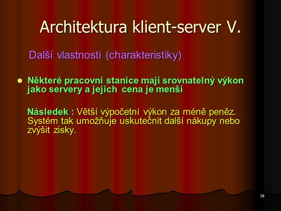 28 Architektura klient-server V. Další vlastnosti (charakteristiky) Další vlastnosti (charakteristiky) Některé pracovní stanice mají srovnatelný výkon