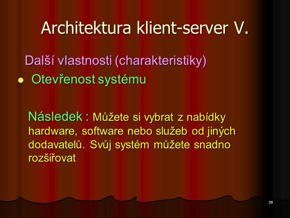 29 Architektura klient-server V. Další vlastnosti (charakteristiky) Další vlastnosti (charakteristiky) Otevřenost systému Otevřenost systému Následek
