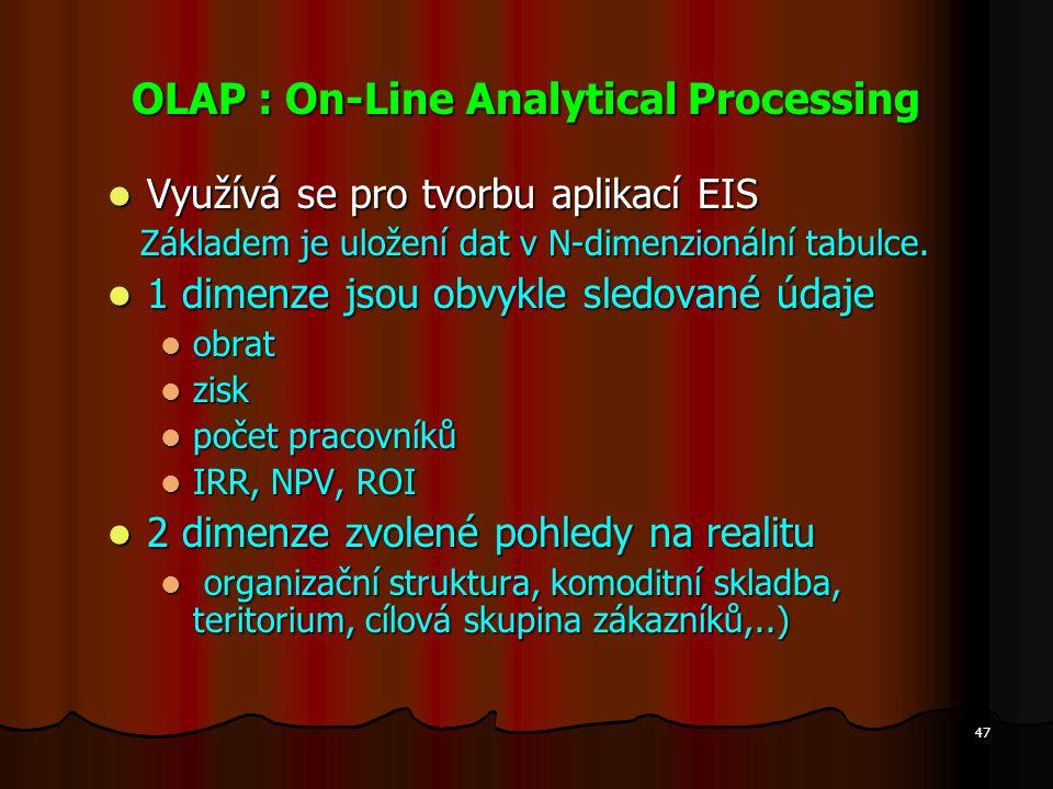 47 OLAP : On-Line Analytical Processing Využívá se pro tvorbu aplikací EIS Využívá se pro tvorbu aplikací EIS Základem je uložení dat v N-dimenzionáln