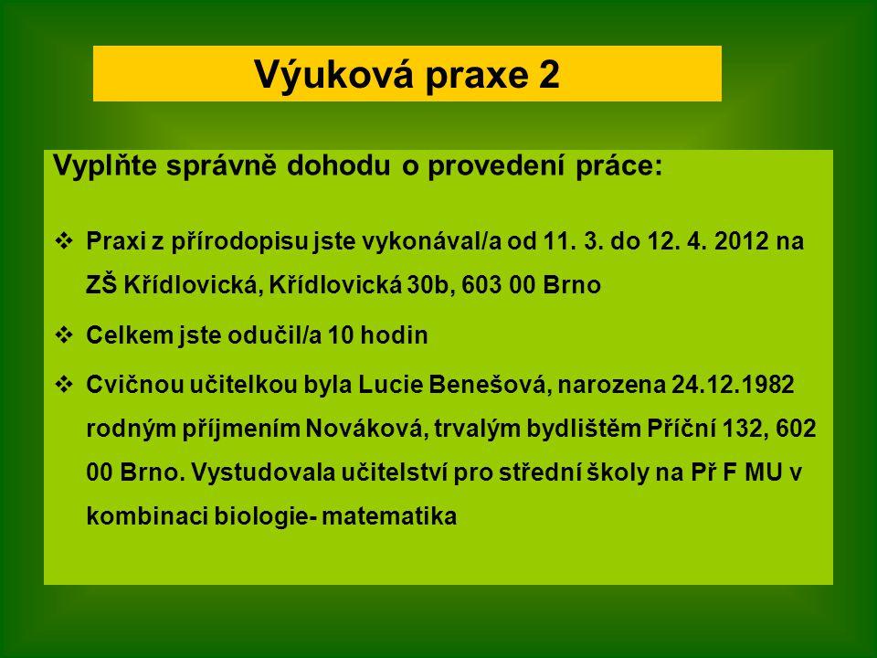 Vyplňte správně dohodu o provedení práce:  Praxi z přírodopisu jste vykonával/a od 11. 3. do 12. 4. 2012 na ZŠ Křídlovická, Křídlovická 30b, 603 00 B
