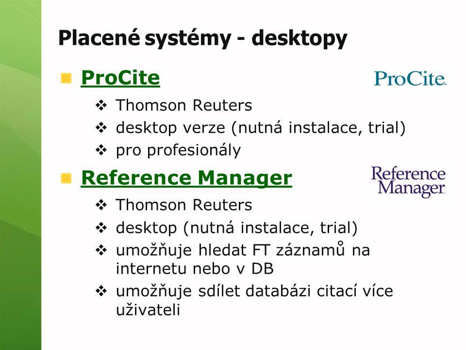 Placené systémy - desktopy ProCite  Thomson Reuters  desktop verze (nutná instalace, trial)  pro profesionály Reference Manager  Thomson Reuters  desktop (nutná instalace, trial)  umožňuje hledat FT záznamů na internetu nebo v DB  umožňuje sdílet databázi citací více uživateli