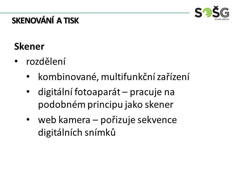 SKENOVÁNÍ A TISK Skener rozdělení kombinované, multifunkční zařízení digitální fotoaparát – pracuje na podobném principu jako skener web kamera – pořizuje sekvence digitálních snímků