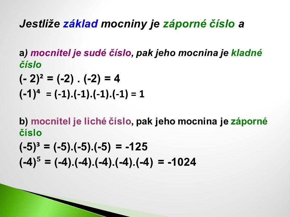 Jestliže základ mocniny je záporné číslo a a) mocnitel je sudé číslo, pak jeho mocnina je kladné číslo (- 2) ² = (-2). (-2) = 4 (-1) ⁴ = (-1).(-1).(-1