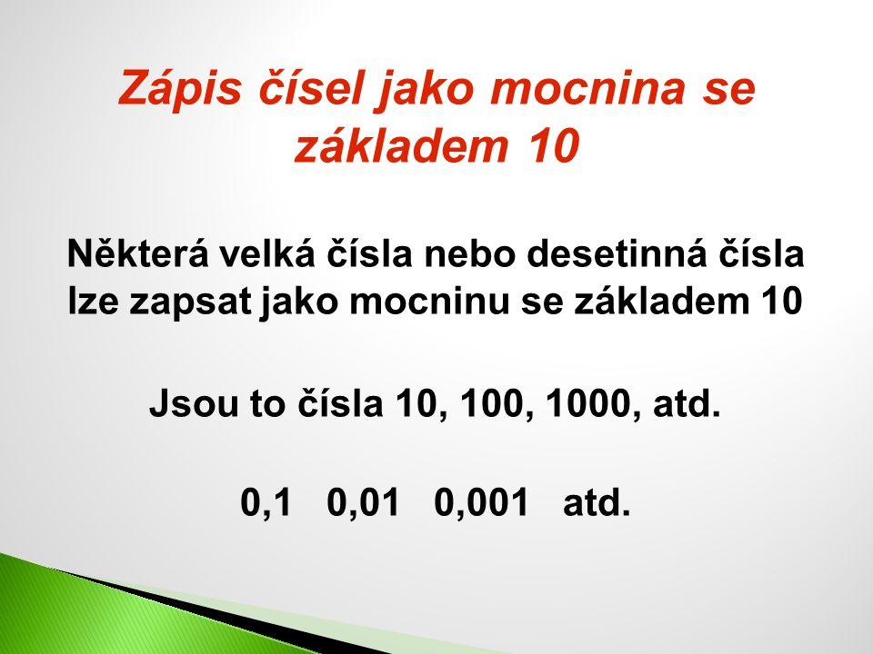 Zápis čísel jako mocnina se základem 10 Některá velká čísla nebo desetinná čísla lze zapsat jako mocninu se základem 10 Jsou to čísla 10, 100, 1000, a