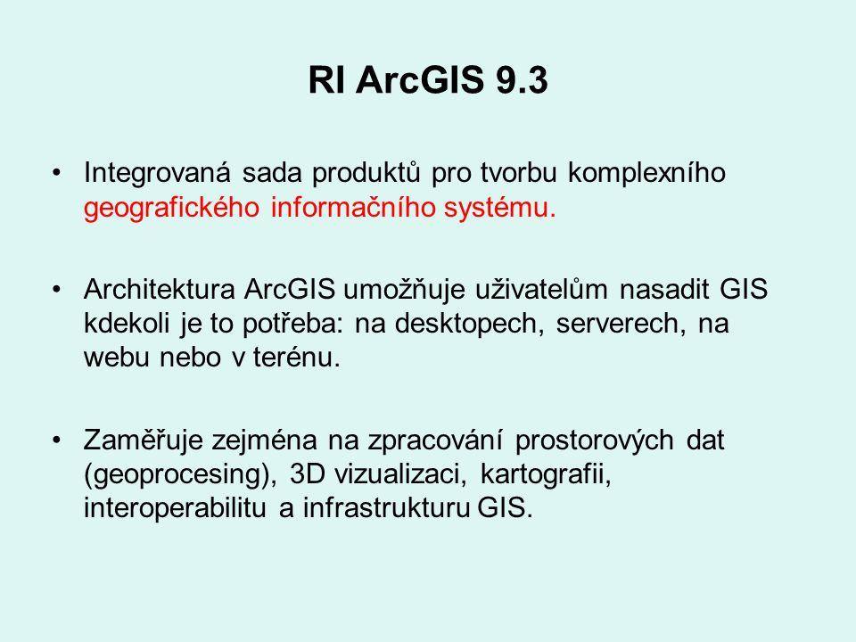 RI ArcGIS 9.3 Integrovaná sada produktů pro tvorbu komplexního geografického informačního systému. Architektura ArcGIS umožňuje uživatelům nasadit GIS