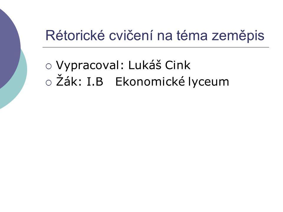 Rétorické cvičení na téma zeměpis  Vypracoval: Lukáš Cink  Žák: I.B Ekonomické lyceum