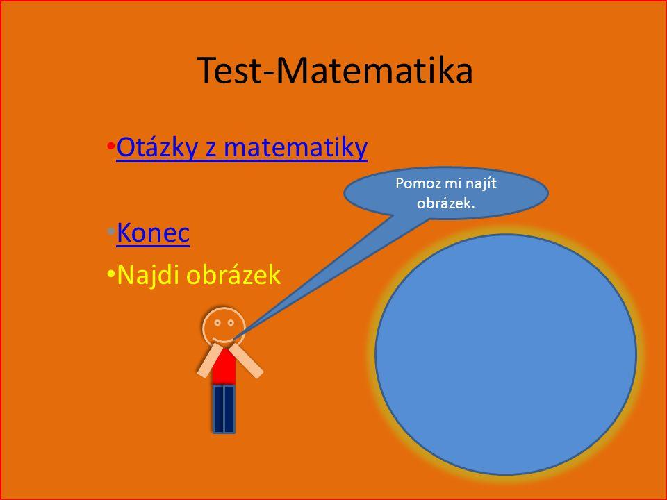 Test-Matematika Otázky z matematiky Konec Najdi obrázek Pomoz mi najít obrázek.