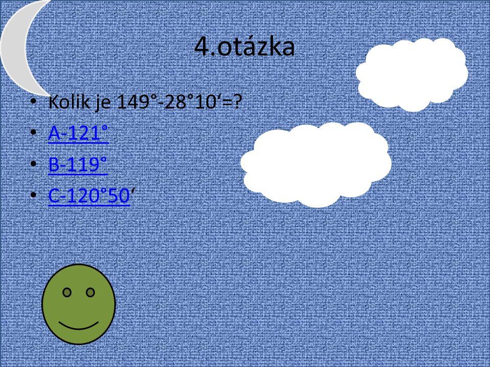 4.otázka Kolik je 149°-28°10'=? A-121° B-119° C-120°50' C-120°50