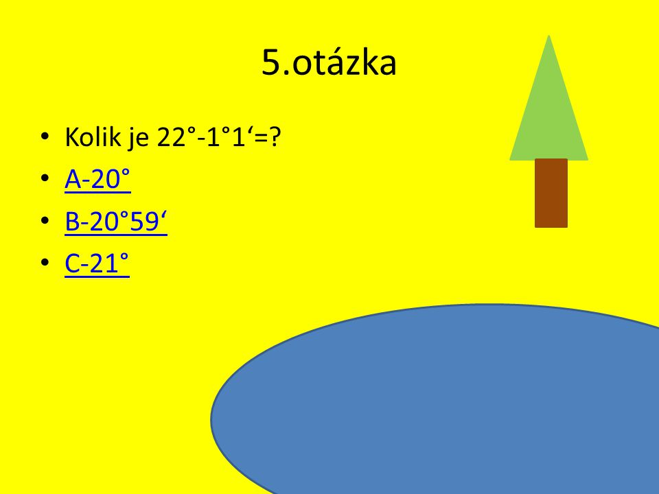 5.otázka Kolik je 22°-1°1'=? A-20° B-20°59' C-21°