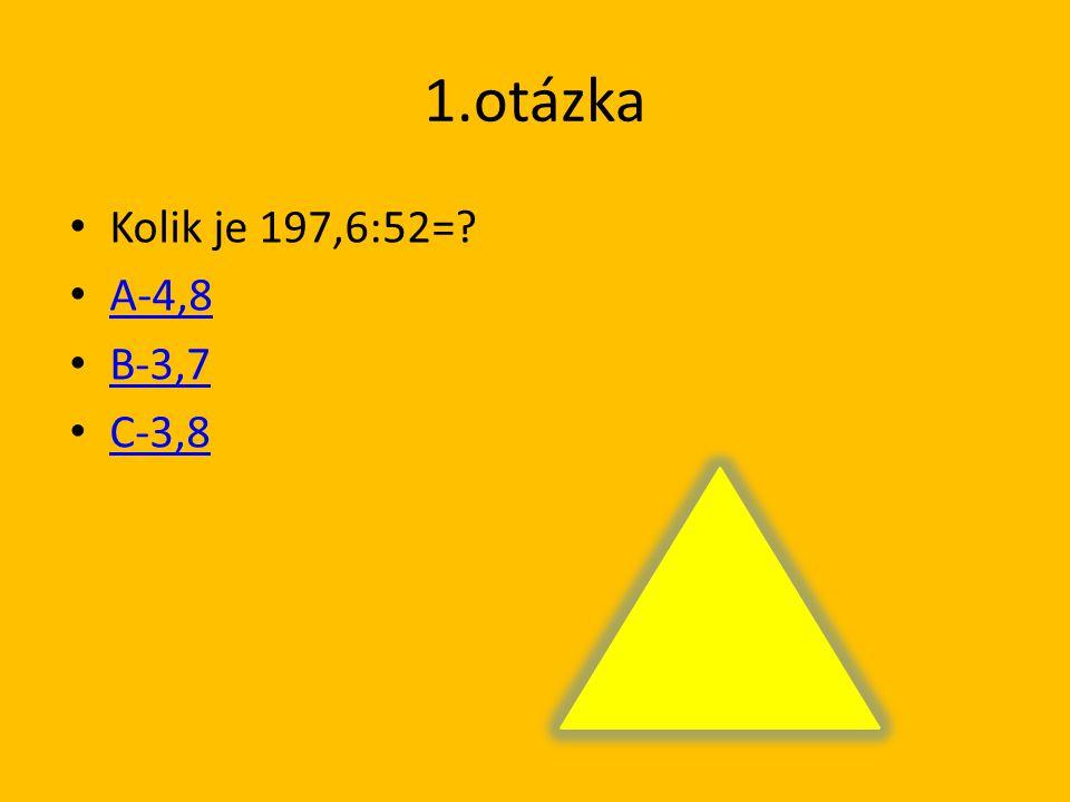 1.otázka Kolik je 197,6:52=? A-4,8 B-3,7 C-3,8