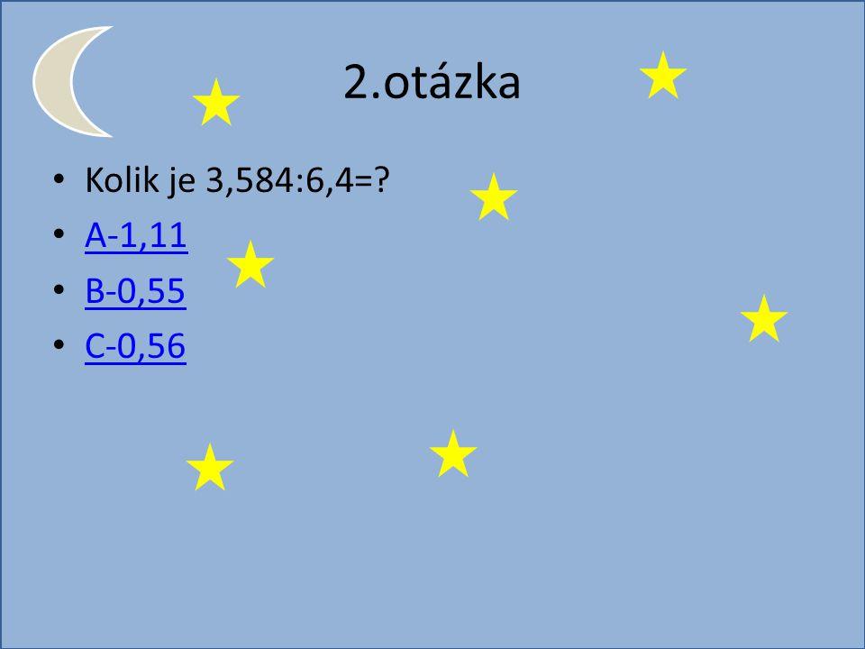 2.otázka Kolik je 3,584:6,4=? A-1,11 B-0,55 C-0,56