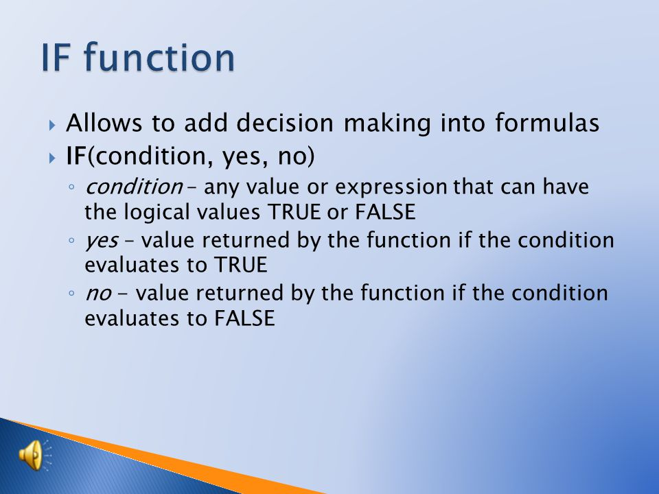  Allows to add decision making into formulas  IF(condition, yes, no) ◦ condition – any value or expression that can have the logical values TRUE or FALSE ◦ yes – value returned by the function if the condition evaluates to TRUE ◦ no - value returned by the function if the condition evaluates to FALSE