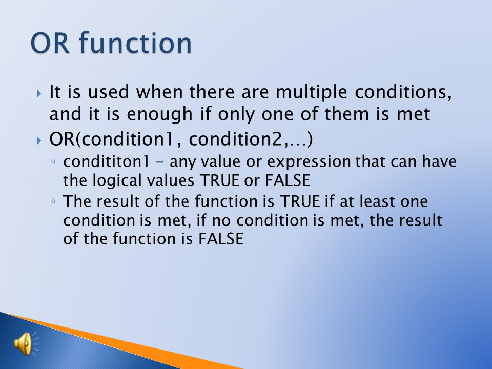  It is used when there are multiple conditions, and it is enough if only one of them is met  OR(condition1, condition2,…) ◦ condititon1 - any value or expression that can have the logical values TRUE or FALSE ◦ The result of the function is TRUE if at least one condition is met, if no condition is met, the result of the function is FALSE