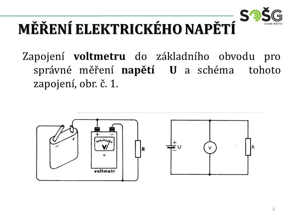 MĚŘENÍ ELEKTRICKÉHO NAPĚTÍ Zapojení voltmetru do základního obvodu pro správné měření napětí U a schéma tohoto zapojení, obr. č. 1. 4