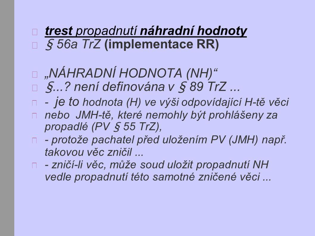 """trest propadnutí náhradní hodnoty § 56a TrZ (implementace RR) """"NÁHRADNÍ HODNOTA (NH) §...."""