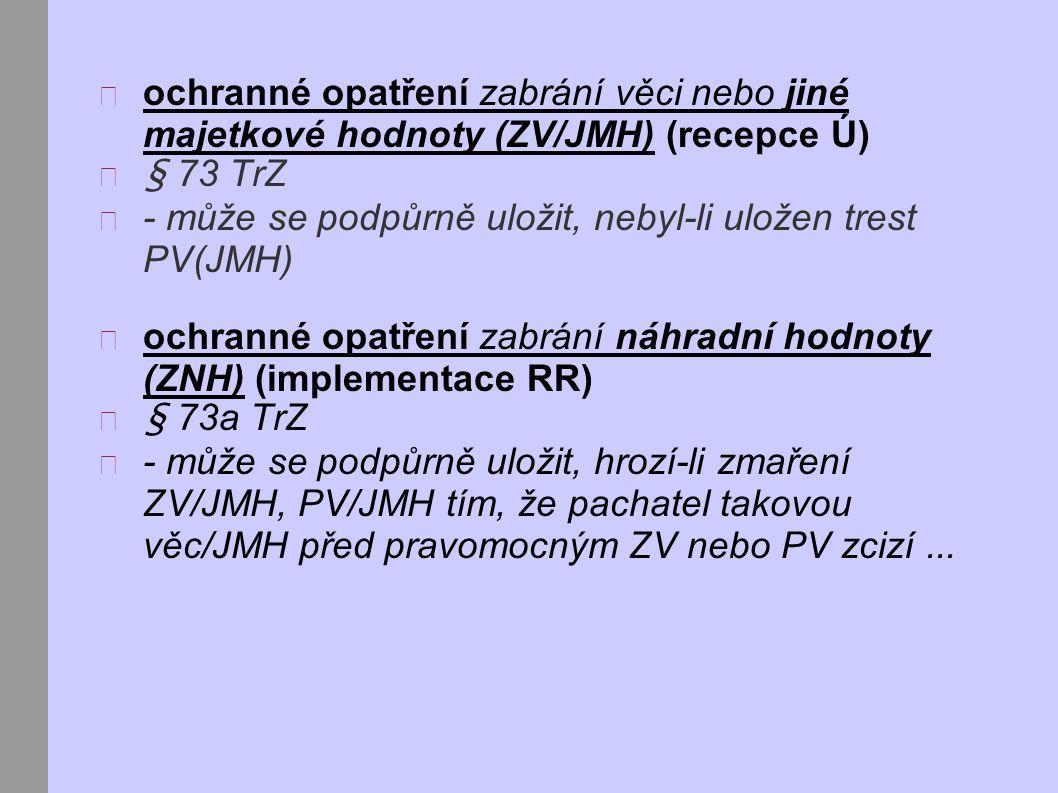 ochranné opatření zabrání věci nebo jiné majetkové hodnoty (ZV/JMH) (recepce Ú) § 73 TrZ - může se podpůrně uložit, nebyl-li uložen trest PV(JMH) ochranné opatření zabrání náhradní hodnoty (ZNH) (implementace RR) § 73a TrZ - může se podpůrně uložit, hrozí-li zmaření ZV/JMH, PV/JMH tím, že pachatel takovou věc/JMH před pravomocným ZV nebo PV zcizí...