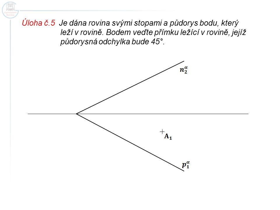 Úloha č.5 Je dána rovina svými stopami a půdorys bodu, který leží v rovině. Bodem veďte přímku ležící v rovině, jejíž půdorysná odchylka bude 45°.