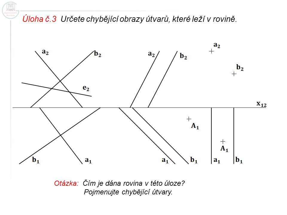 Úloha č.3 Určete chybějící obrazy útvarů, které leží v rovině. Otázka: Čím je dána rovina v této úloze? Pojmenujte chybějící útvary.
