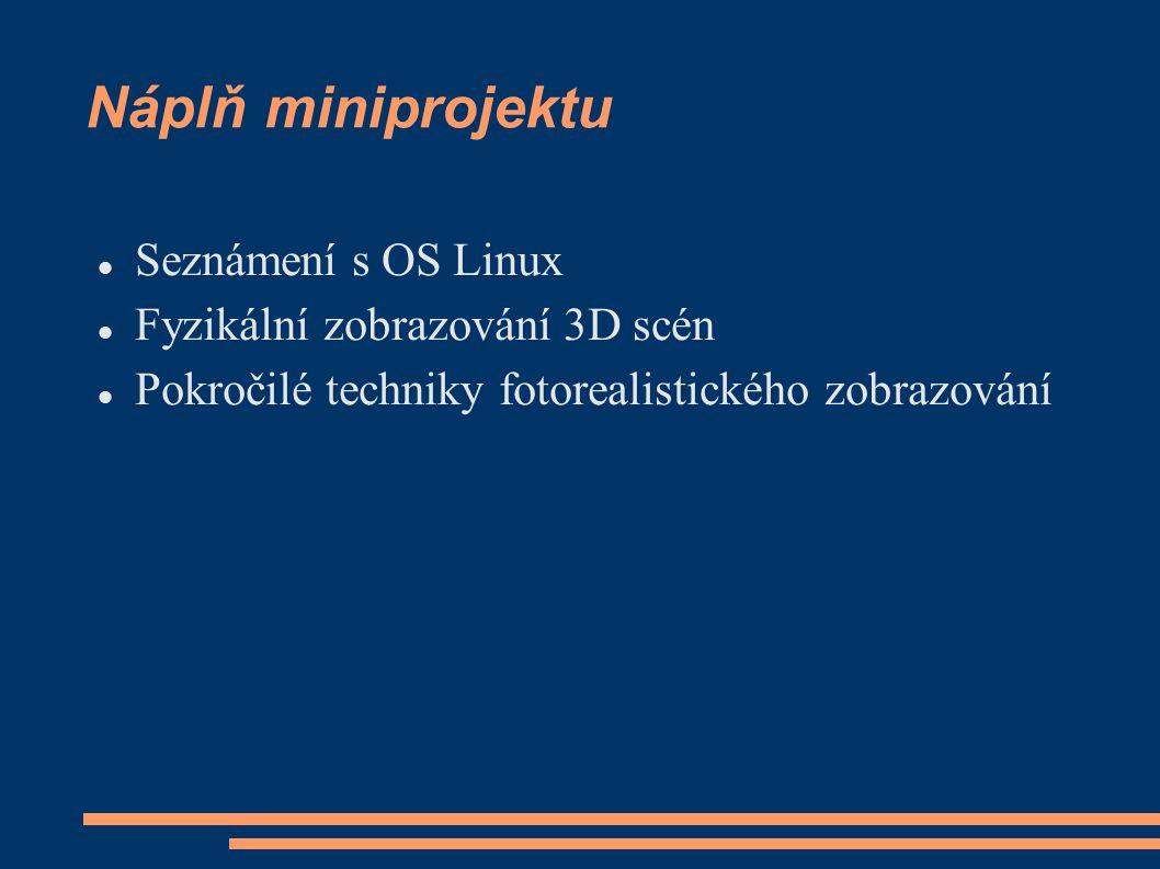 Náplň miniprojektu Seznámení s OS Linux Fyzikální zobrazování 3D scén Pokročilé techniky fotorealistického zobrazování