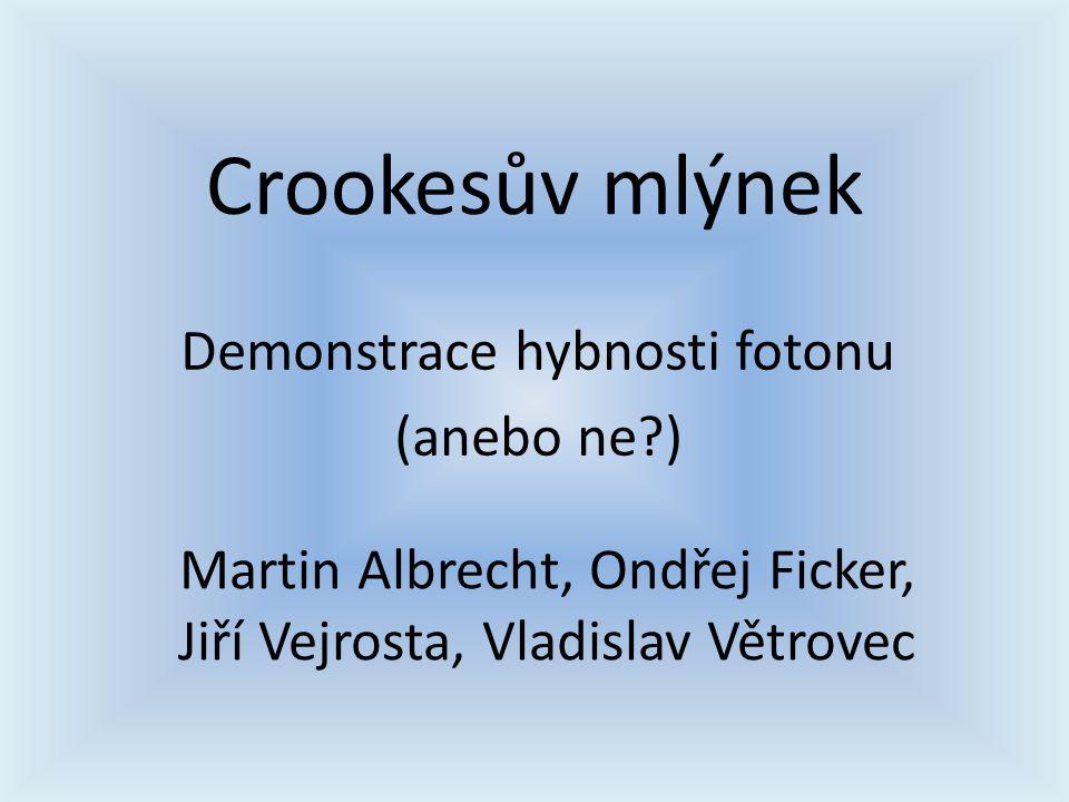 Crookesův mlýnek Demonstrace hybnosti fotonu (anebo ne?) Martin Albrecht, Ondřej Ficker, Jiří Vejrosta, Vladislav Větrovec