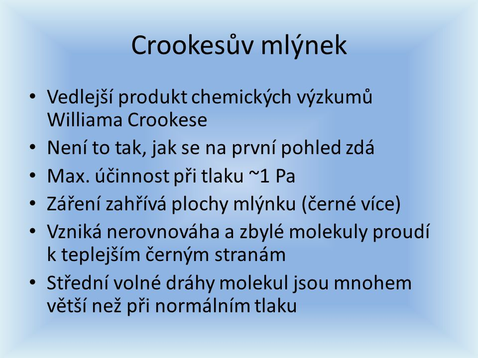 Crookesův mlýnek Vedlejší produkt chemických výzkumů Williama Crookese Není to tak, jak se na první pohled zdá Max. účinnost při tlaku ~1 Pa Záření za