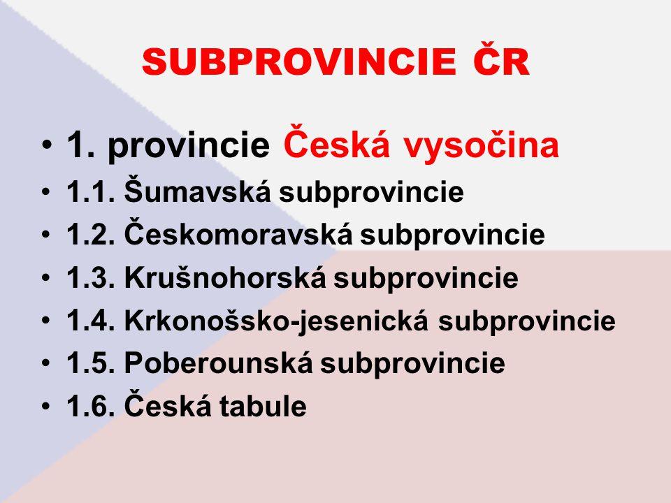 SUBPROVINCIE ČR 1. provincie Česká vysočina 1.1. Šumavská subprovincie 1.2. Českomoravská subprovincie 1.3. Krušnohorská subprovincie 1.4. Krkonošsko-