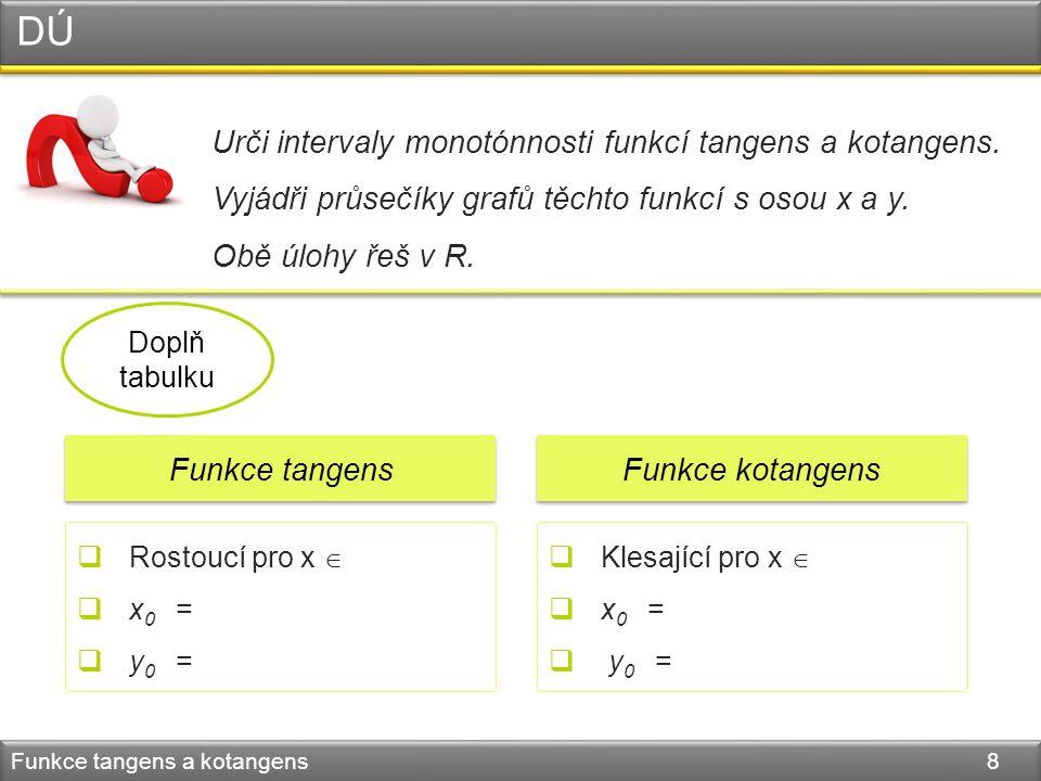 DÚ Funkce tangens a kotangens 8 Urči intervaly monotónnosti funkcí tangens a kotangens. Vyjádři průsečíky grafů těchto funkcí s osou x a y. Obě úlohy