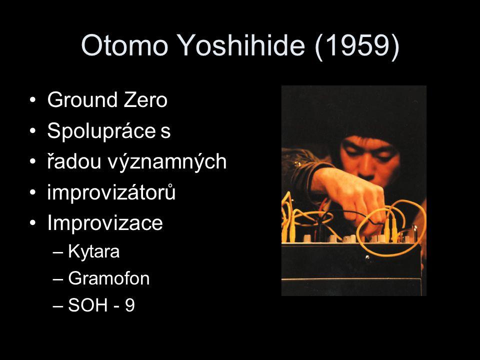 Otomo Yoshihide (1959) Ground Zero Spolupráce s řadou významných improvizátorů Improvizace –Kytara –Gramofon –SOH - 9