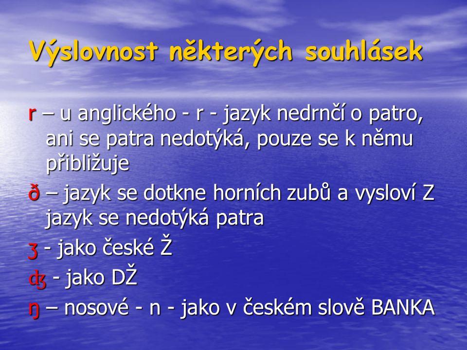 Výslovnost některých souhlásek r – u anglického - r - jazyk nedrnčí o patro, ani se patra nedotýká, pouze se k němu přibližuje ð – jazyk se dotkne horních zubů a vysloví Z jazyk se nedotýká patra ʒ - jako české Ž ʤ - jako DŽ ŋ – nosové - n - jako v českém slově BANKA