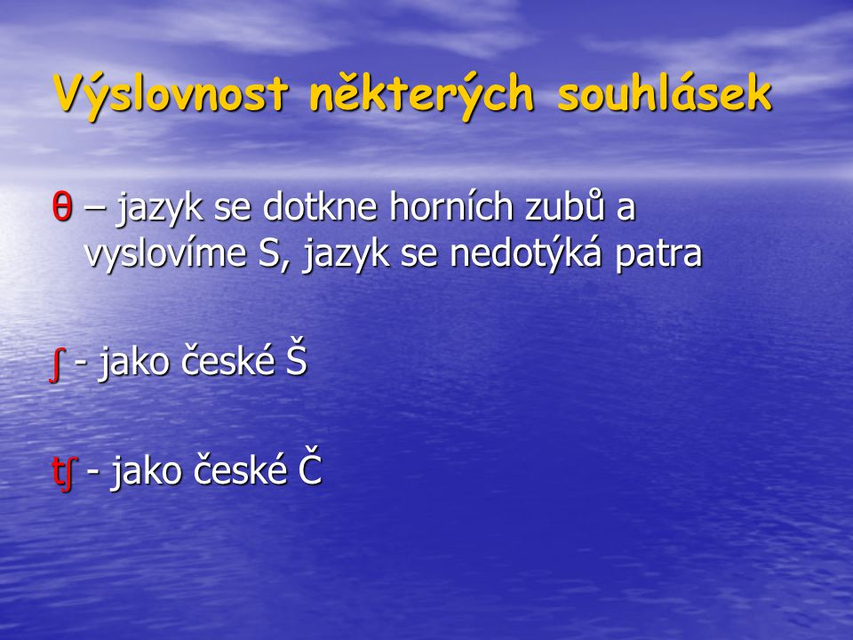 Výslovnost některých souhlásek θ – jazyk se dotkne horních zubů a vyslovíme S, jazyk se nedotýká patra ʃ - jako české Š t ʃ - jako české Č