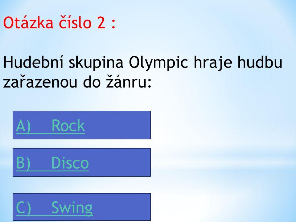 Otázka číslo 2 : Hudební skupina Olympic hraje hudbu zařazenou do žánru: A) Rock B) Disco C) Swing