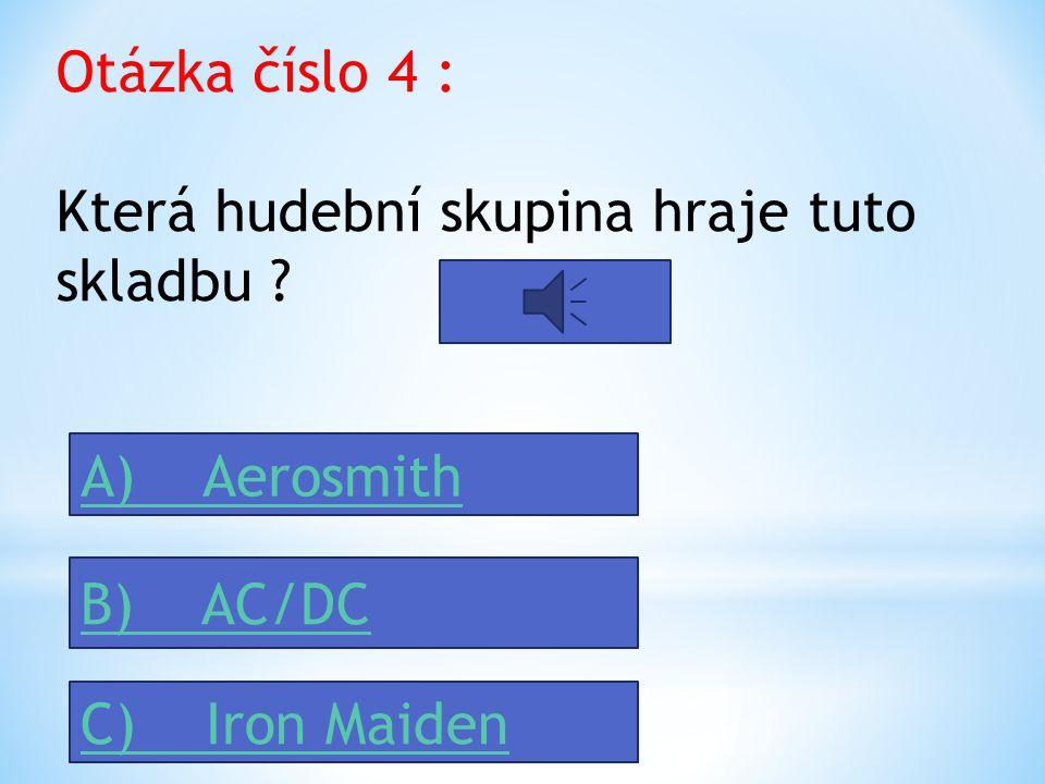 Otázka číslo 4 : Která hudební skupina hraje tuto skladbu ? A) Aerosmith B) AC/DC C) Iron Maiden
