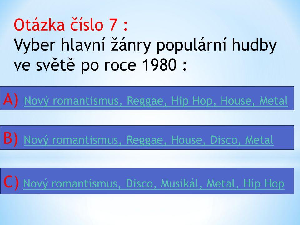 Otázka číslo 7 : Vyber hlavní žánry populární hudby ve světě po roce 1980 : A) Nový romantismus, Reggae, Hip Hop, House, Metal Nový romantismus, Reggae, Hip Hop, House, Metal B) Nový romantismus, Reggae, House, Disco, Metal Nový romantismus, Reggae, House, Disco, Metal C) Nový romantismus, Disco, Musikál, Metal, Hip HopNový romantismus, Disco, Musikál, Metal, Hip Hop