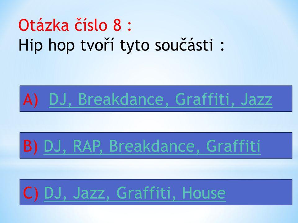 Otázka číslo 8 : Hip hop tvoří tyto součásti : A) DJ, Breakdance, Graffiti, JazzDJ, Breakdance, Graffiti, Jazz B) DJ, RAP, Breakdance, GraffitiDJ, RAP, Breakdance, Graffiti C) DJ, Jazz, Graffiti, HouseDJ, Jazz, Graffiti, House