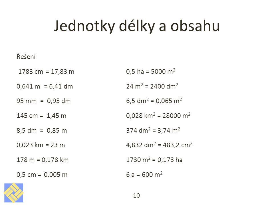 Jednotky délky a obsahu Řešení 1783 cm = 17,83 m 0,5 ha = 5000 m 2 0,641 m= 6,41 dm 24 m 2 = 2400 dm 2 95 mm = 0,95 dm 6,5 dm 2 = 0,065 m 2 145 cm = 1