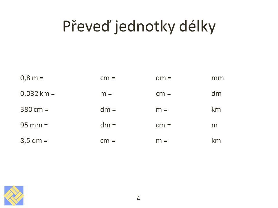 Převeď jednotky délky 0,8 m =cm =dm = mm 0,032 km =m =cm = dm 380 cm =dm =m = km 95 mm =dm =cm =m 8,5 dm =cm =m = km 4