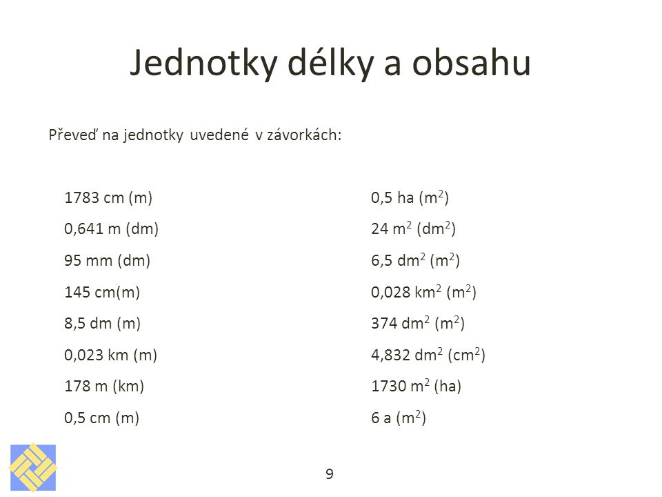 Jednotky délky a obsahu Převeď na jednotky uvedené v závorkách: 1783 cm (m) 0,5 ha (m 2 ) 0,641 m (dm) 24 m 2 (dm 2 ) 95 mm (dm) 6,5 dm 2 (m 2 ) 145 c