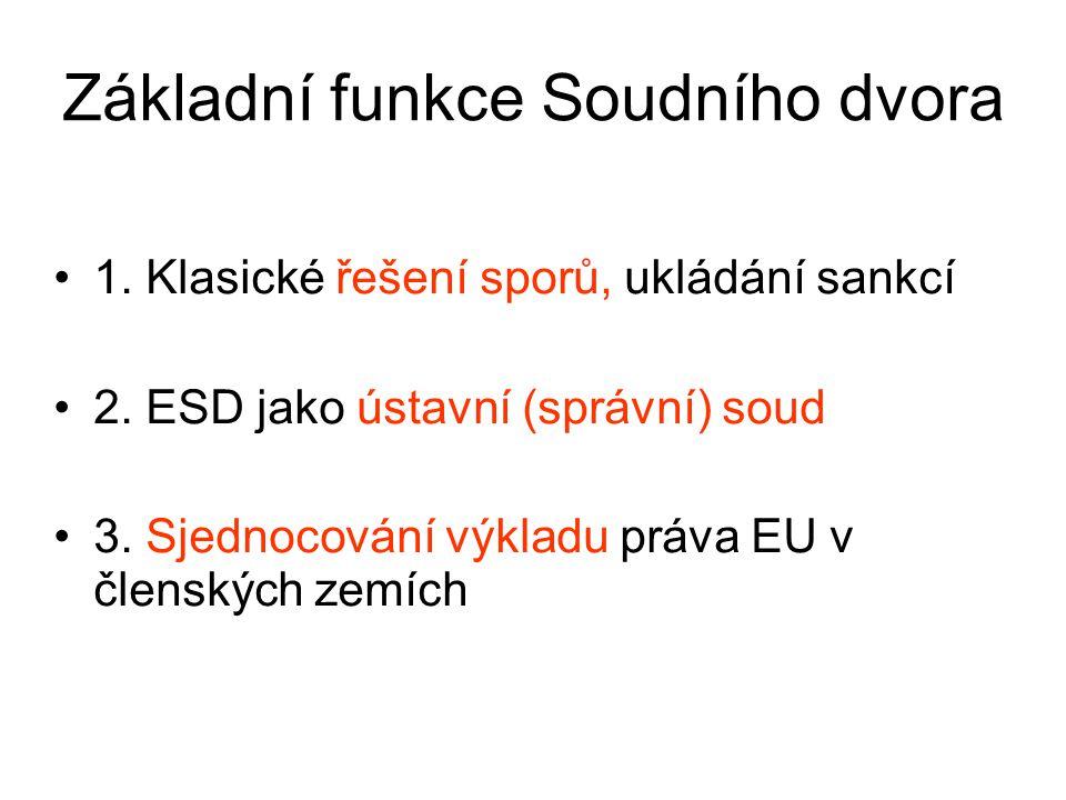Základní funkce Soudního dvora 1. Klasické řešení sporů, ukládání sankcí 2. ESD jako ústavní (správní) soud 3. Sjednocování výkladu práva EU v členský