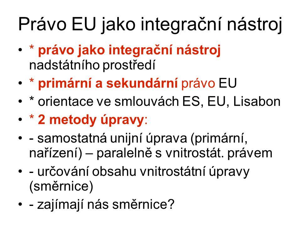 Právo EU jako integrační nástroj * právo jako integrační nástroj nadstátního prostředí * primární a sekundární právo EU * orientace ve smlouvách ES, EU, Lisabon * 2 metody úpravy: - samostatná unijní úprava (primární, nařízení) – paralelně s vnitrostát.