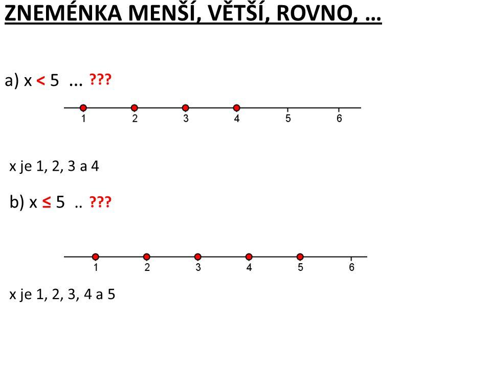 ZNEMÉNKA MENŠÍ, VĚTŠÍ, ROVNO, … a) x < 5 … x je menší než pět b) x ≤ 5 … x je menší nebo rovno pět ??? x je 1, 2, 3 a 4 x je 1, 2, 3, 4 a 5