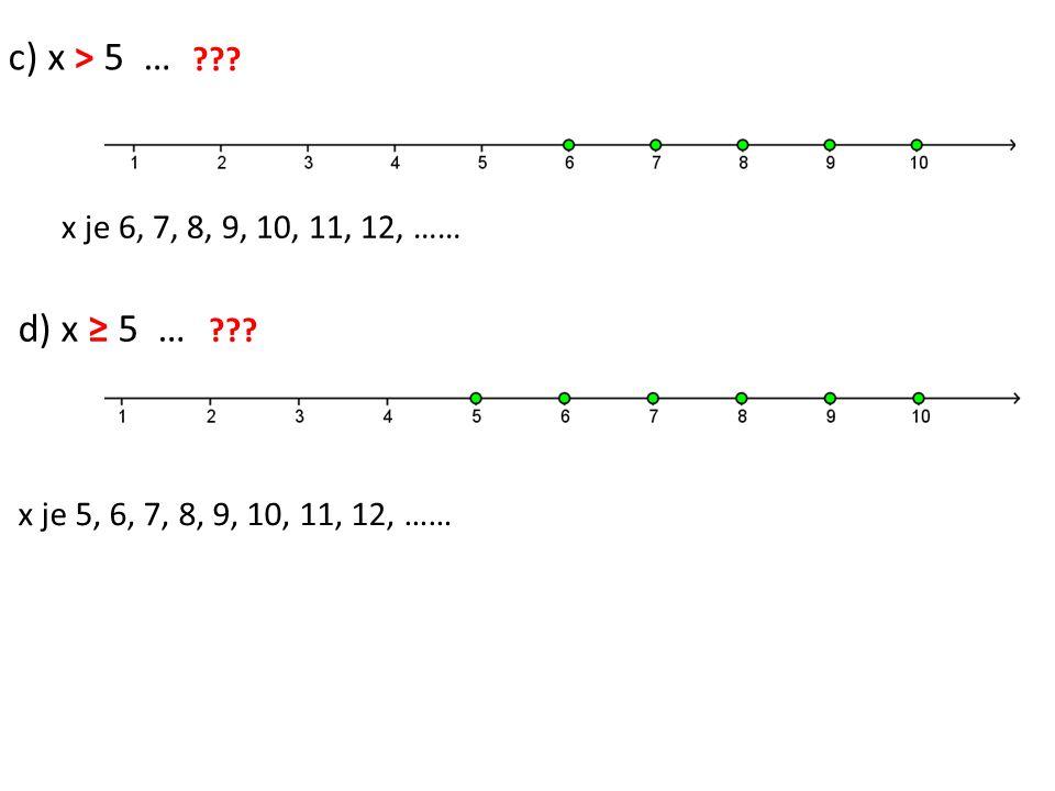 c) x > 5 … x je větší než pět d) x ≥ 5 … x je větší nebo rovno pět ??? x je 6, 7, 8, 9, 10, 11, 12, …… x je 5, 6, 7, 8, 9, 10, 11, 12, ……