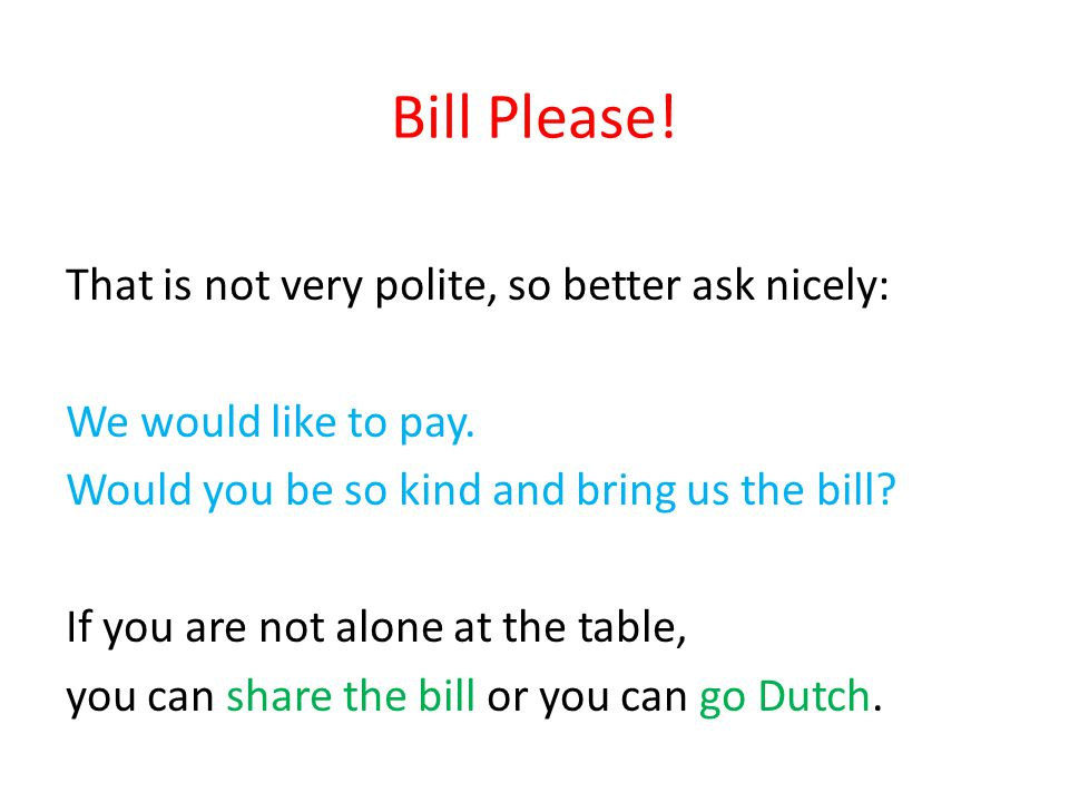Bill Please! That is not very polite, so better ask nicely: We would like to pay. Would you be so kind and bring us the bill? If you are not alone at