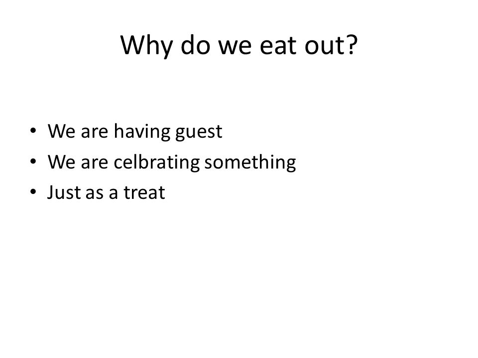 Why do we eat out? We are having guest We are celbrating something Just as a treat