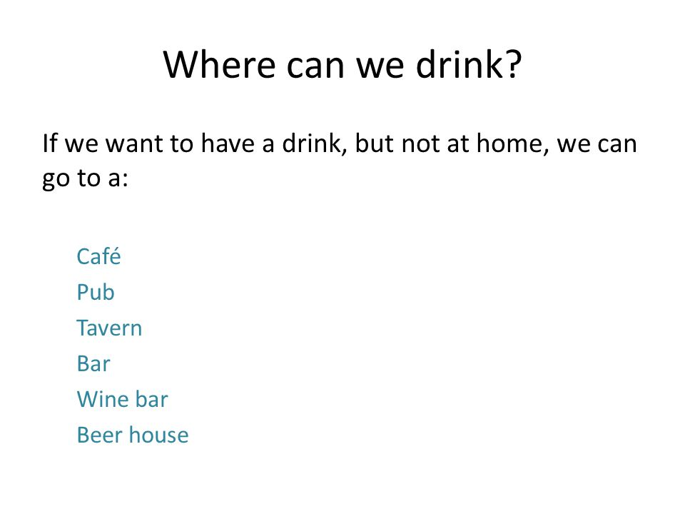 Where can we drink? If we want to have a drink, but not at home, we can go to a: Café Pub Tavern Bar Wine bar Beer house