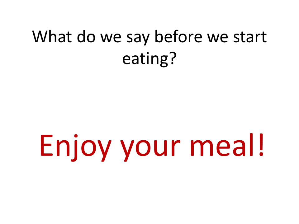 What do we say before we start eating Enjoy your meal!